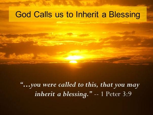 …you were called to this, that you may inherit a blessing Peter 3:9.